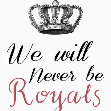 We Will Never Be Royals by PatiDesigns