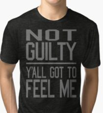 Not Guilty, Y'all Got to Feel Me Tri-blend T-Shirt