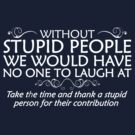 Without stupid people we would have no one to laugh at. Take the time and thank a stupid person for their contribution. by digerati