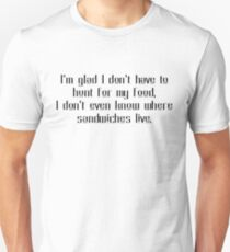 I'm glad I don't have to hunt for my food, I don't even know where sandwiches live. T-Shirt