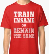 Train Insane or Remain the Same Classic T-Shirt