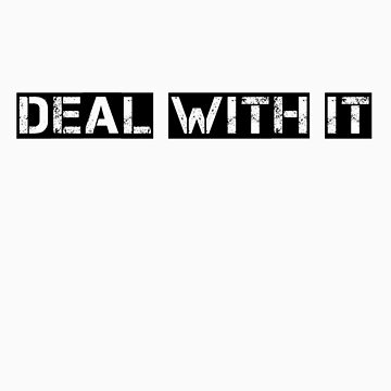 Deal with it. by odb9088