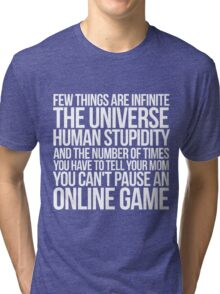 Few things are infinite The universe, human stupidity, and the number of times you have to tell your mom you can't pause an online game Tri-blend T-Shirt