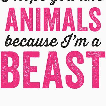 I Hope You Like Animals Because Im A Beast by Fitspire