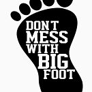 Don't Mess With Bigfoot  by thebigfootstore