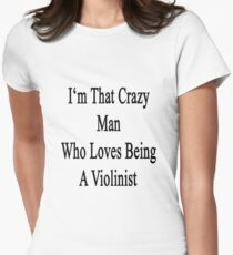 I'm That Crazy Man Who Loves Being A Violinist  T-Shirt