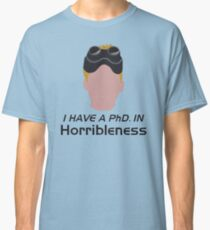 I have a PhD. in horribleness Classic T-Shirt