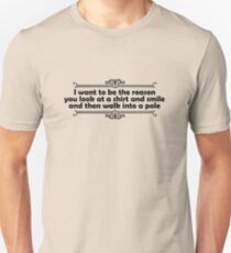 I want to be the reason you look at a shirt and smile and walk into a pole T-Shirt