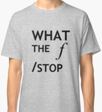 What the f Stop Classic T-Shirt