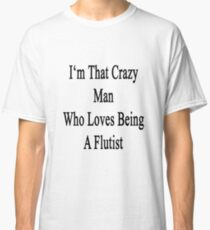 I'm That Crazy Man Who Loves Being A Flutist  Classic T-Shirt