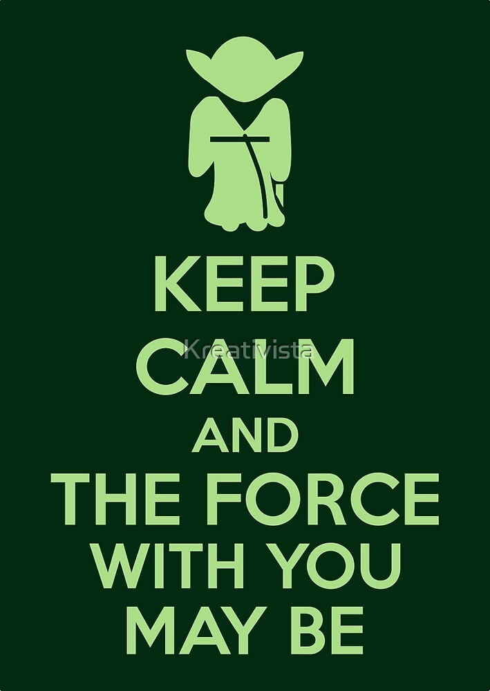 Keep Calm And The Force With You May Be by Kreativista