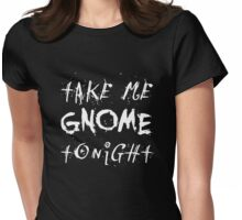 Take Me Gnome Tonight. Womens Fitted T-Shirt