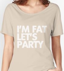 I'm fat let's party Women's Relaxed Fit T-Shirt