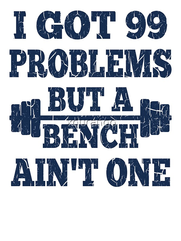 99 Problems But A Bench 28 Images Quot I Got 99 Problems But A Bench Ain T One Quot T Shirts