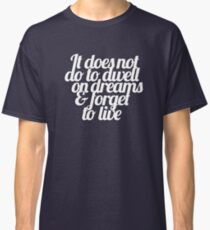 It does not do to dwell on dreams & forget to live Classic T-Shirt