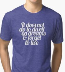 It does not do to dwell on dreams & forget to live Tri-blend T-Shirt