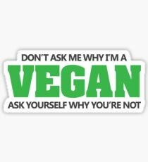 Don't ask me why I'm a vegan, ask yourself why you're not Sticker