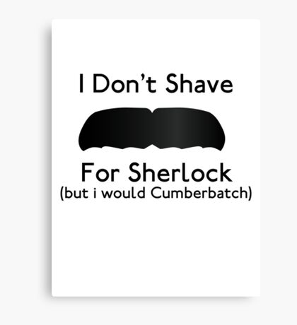 I Don't Shave For Sherlock (but i would for Cumberbatch) Canvas Print
