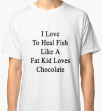 I Love To Heal Fish Like A Fat Kid Loves Chocolate  Classic T-Shirt