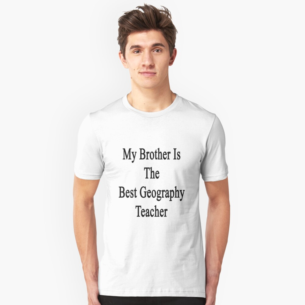 My Brother Is The Best Geography Teacher  Unisex T-Shirt Front