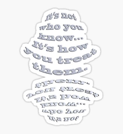 It's Not Who You Know, It's How You Treat Them Poster Sticker
