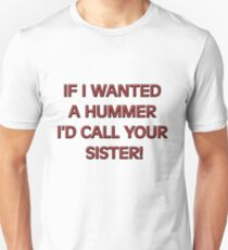 If I wanted a HUMMER I'd call your sister T-Shirt