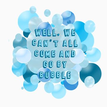 Well, we can't all come and go by bubble by LightRoseGirl