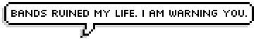 Bands ruined my life. by lolahylander