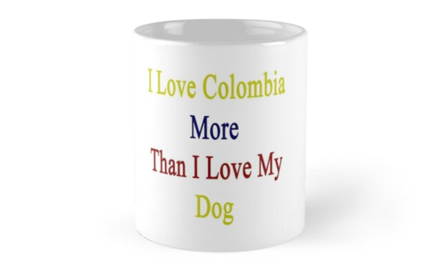 I Love Colombia More Than I Love My Dog  by supernova23