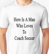 Here Is A Man Who Loves To Coach Soccer  T-Shirt