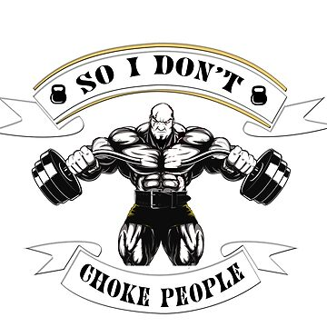 I Lift So I Don't Choke People ! by bqbdesinger