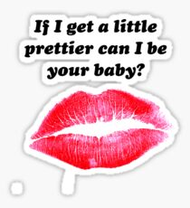 If I get a little prettier can I be your baby? Sticker
