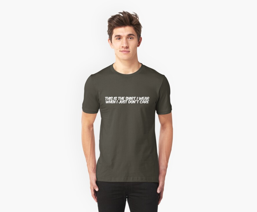 This is the shirt I wear when I just don't care by digerati