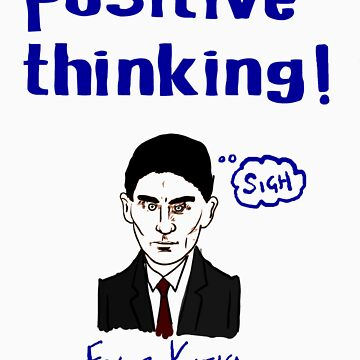 Positive Thinking! - with Franz Kafka by Riverman1965