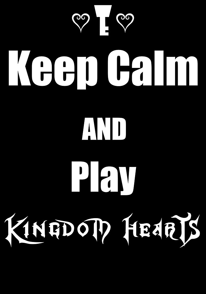 Keep Calm and Play Kingdom Hearts by Dyl-Designs