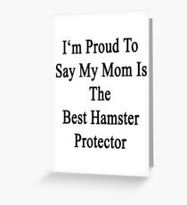 I'm Proud to Say My Mom Is The Best Hamster Protector  Greeting Card