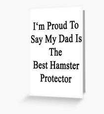 I'm Proud To Say My Dad Is The Best Hamster Protector  Greeting Card