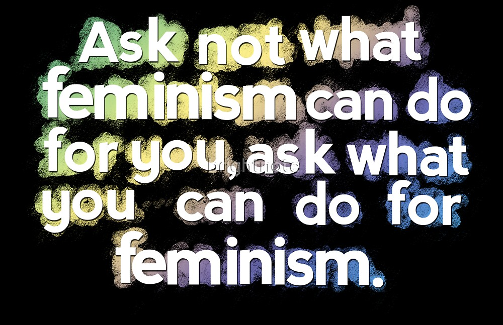 Ask not what you can do for Feminism by brightnote