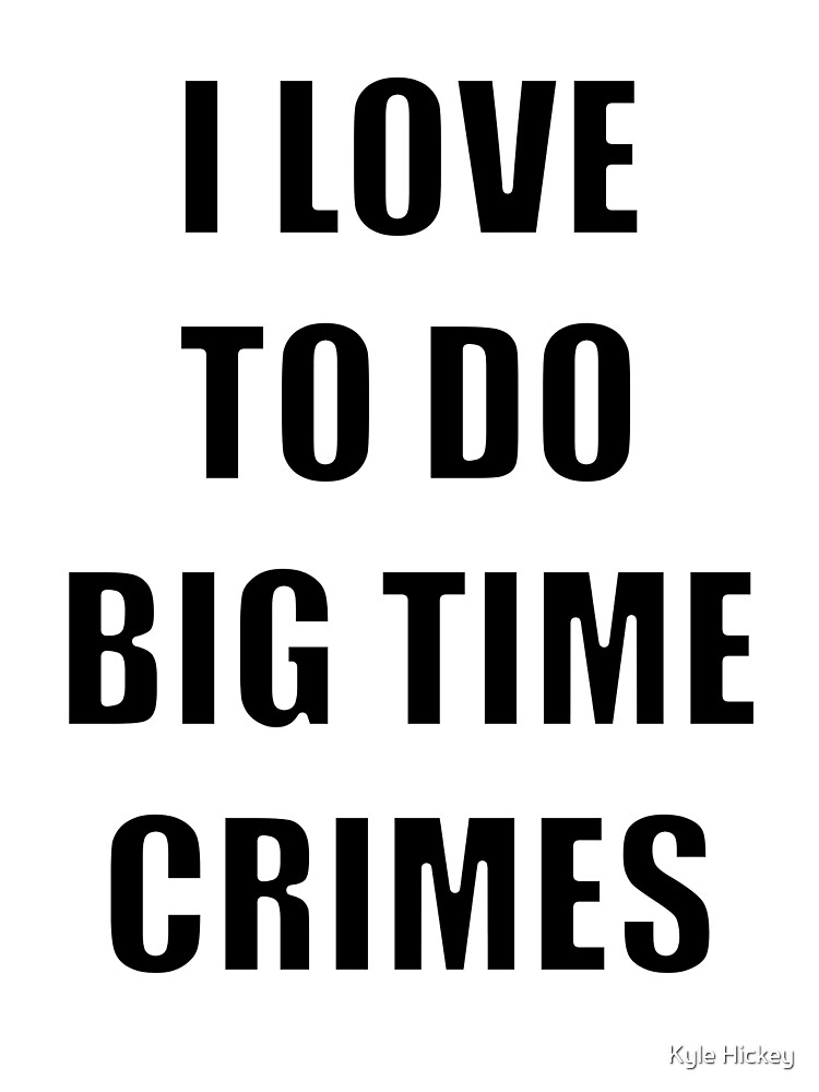 I love to do Big Time Crimes by Kyle Hickey