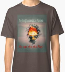 Nothing succeeds as planned Or was this the plan? Atomic mushroom explosion  Classic T-Shirt