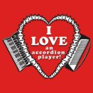 I Love An Accordion Player! A shirt for the stalwart fan of any accordionist! by juliethebruce