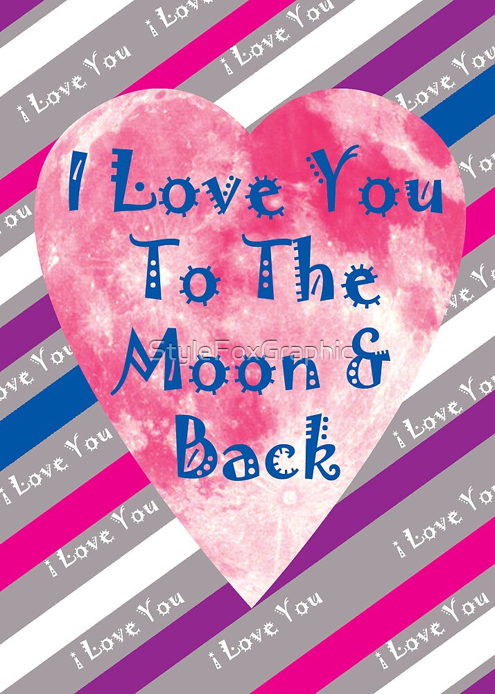 I Love You to The Moon and Back by StyleFoxGraphic