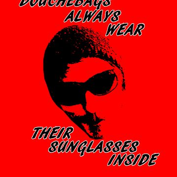 Douchebags Always Wear Their Sunglasses Inside by Grathas