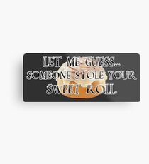 Someone Stole Your Sweet Roll Metal Print