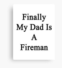 Finally My Dad Is A Fireman  Canvas Print