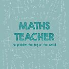 Maths Teacher (no problem too big or too small) - green by funmaths