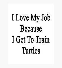 I Love My Job Because I Get To Train Turtles  Photographic Print