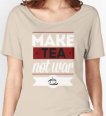 Make Tea, Not War  Women's Relaxed Fit T-Shirt
