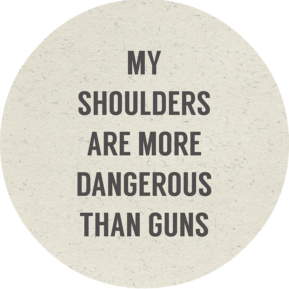 My Shoulders are More Dangerous than Guns by elanorjorgensen