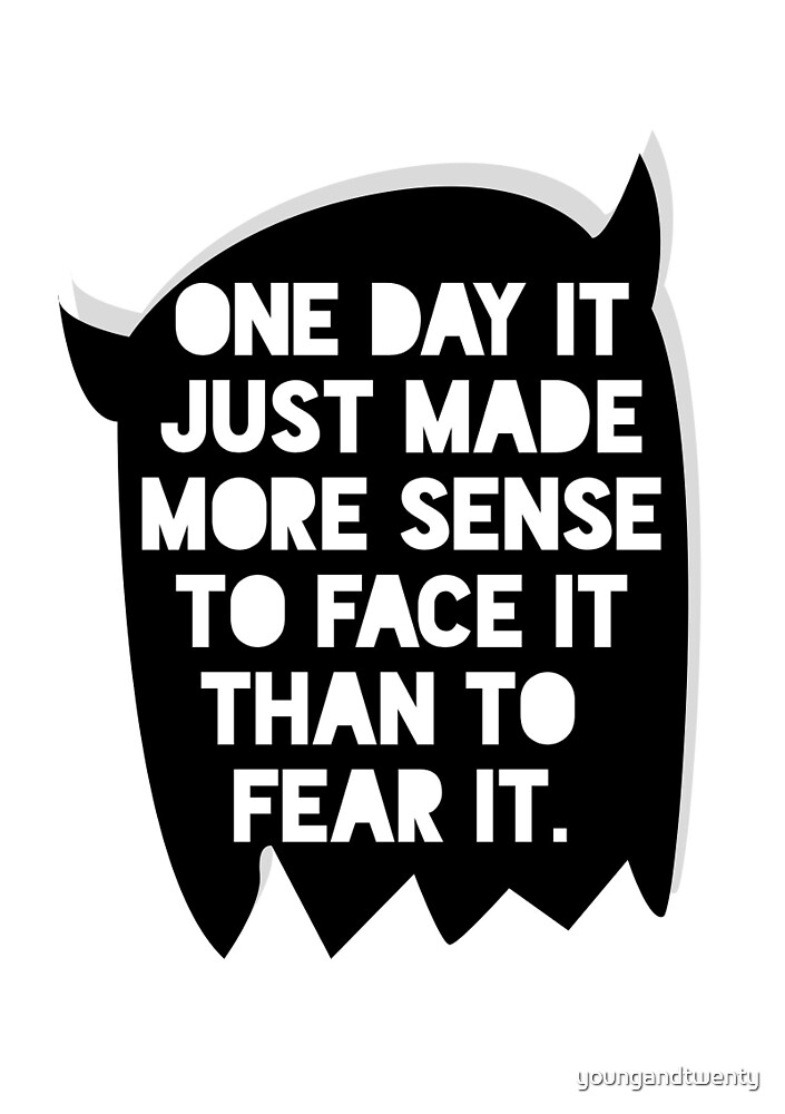 One Day It Just Made More Sense To Face It Than To Fear It by youngandtwenty